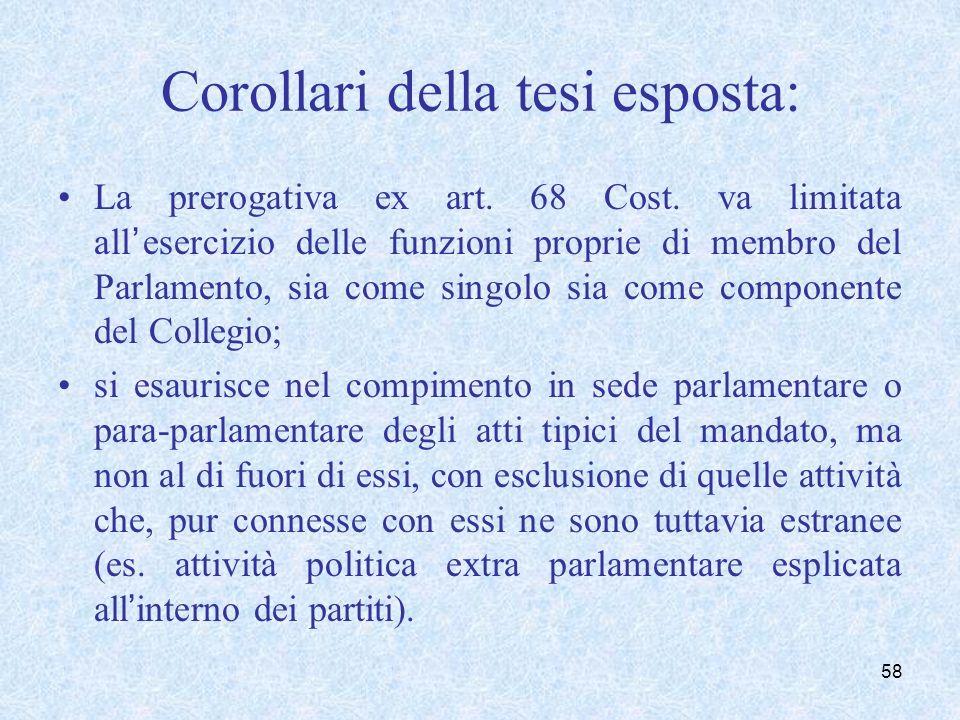 Corollari della tesi esposta: La prerogativa ex art. 68 Cost. va limitata allesercizio delle funzioni proprie di membro del Parlamento, sia come singo