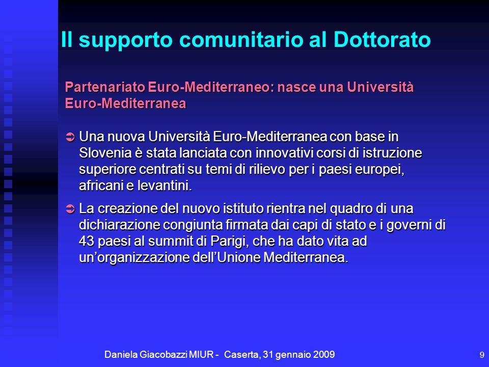 Daniela Giacobazzi MIUR - Caserta, 31 gennaio 2009 9 Partenariato Euro-Mediterraneo: nasce una Università Euro-Mediterranea Una nuova Università Euro-Mediterranea con base in Slovenia è stata lanciata con innovativi corsi di istruzione superiore centrati su temi di rilievo per i paesi europei, africani e levantini.