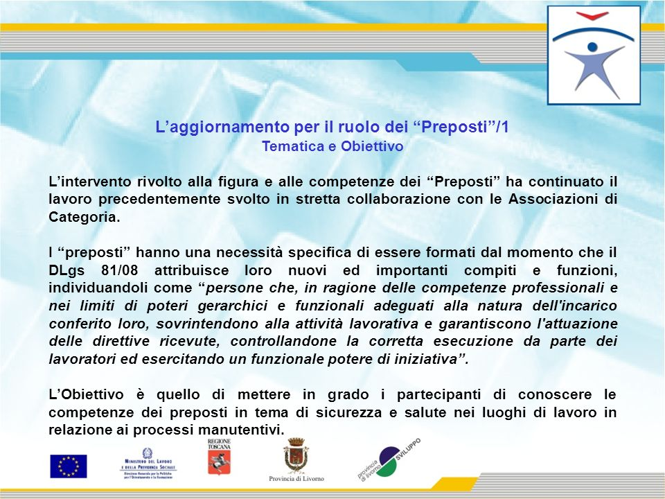 Laggiornamento per il ruolo dei Preposti/1 Tematica e Obiettivo Lintervento rivolto alla figura e alle competenze dei Preposti ha continuato il lavoro precedentemente svolto in stretta collaborazione con le Associazioni di Categoria.
