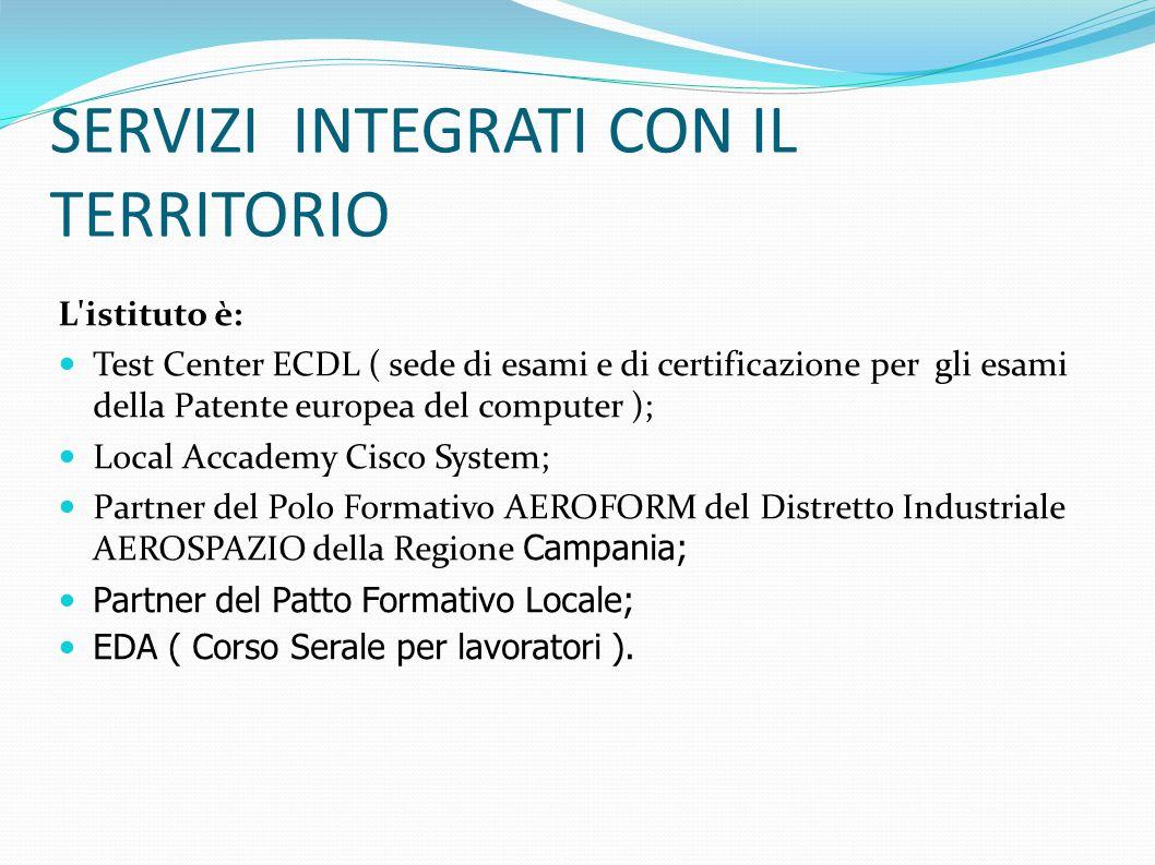 SERVIZI INTEGRATI CON IL TERRITORIO L istituto è: Test Center ECDL ( sede di esami e di certificazione per gli esami della Patente europea del computer ); Local Accademy Cisco System; Partner del Polo Formativo AEROFORM del Distretto Industriale AEROSPAZIO della Regione Campania; Partner del Patto Formativo Locale; EDA ( Corso Serale per lavoratori ).