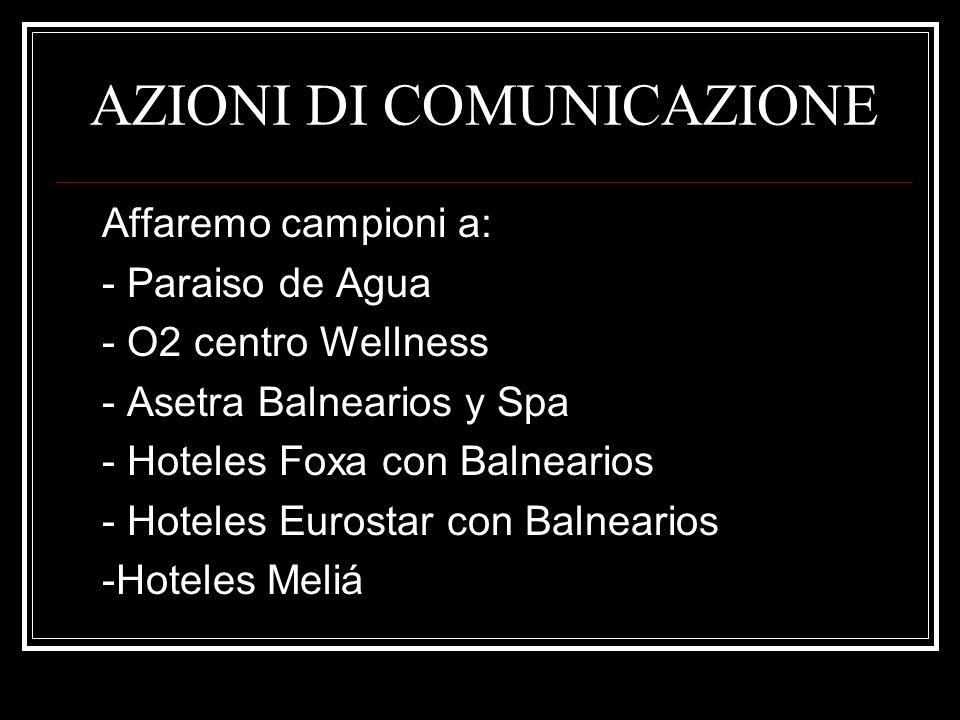 AZIONI DI COMUNICAZIONE Affaremo campioni a: - Paraiso de Agua - O2 centro Wellness - Asetra Balnearios y Spa - Hoteles Foxa con Balnearios - Hoteles