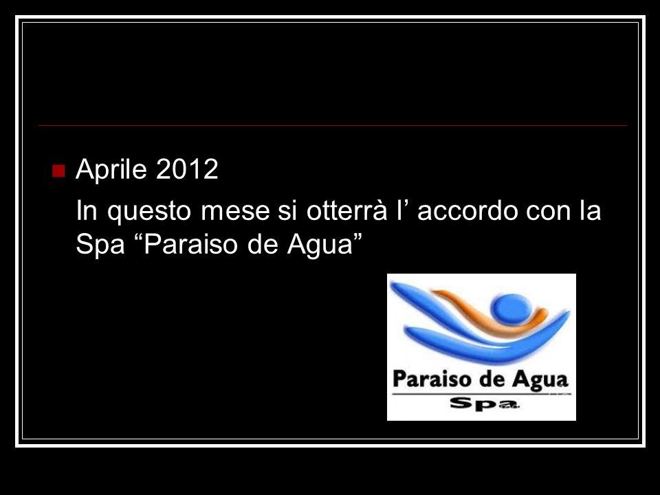 Aprile 2012 In questo mese si otterrà l accordo con la Spa Paraiso de Agua