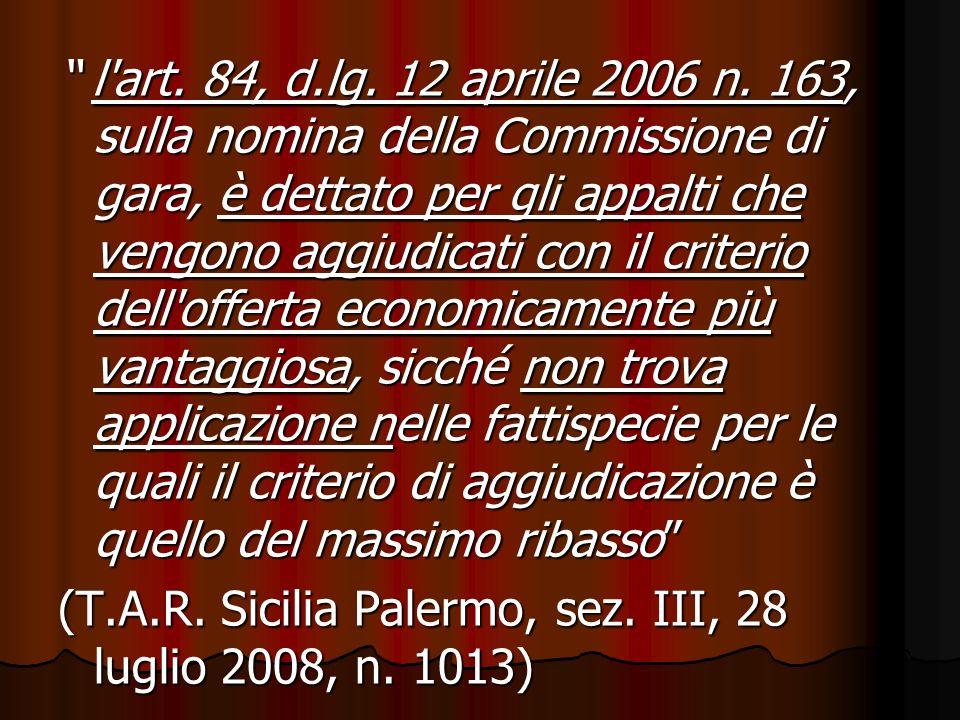 l'art. 84, d.lg. 12 aprile 2006 n. 163, sulla nomina della Commissione di gara, è dettato per gli appalti che vengono aggiudicati con il criterio dell