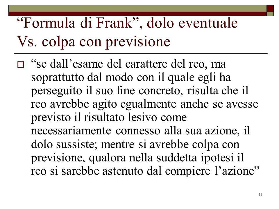 11 Formula di Frank, dolo eventuale Vs. colpa con previsione se dallesame del carattere del reo, ma soprattutto dal modo con il quale egli ha persegui