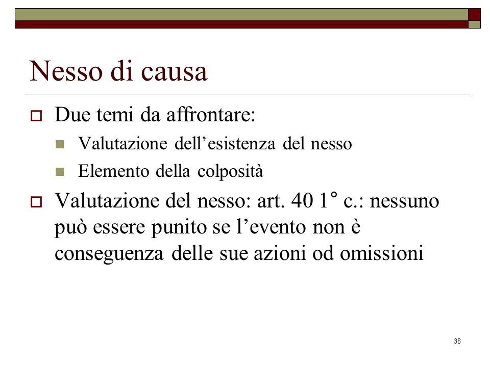 38 Nesso di causa Due temi da affrontare: Valutazione dellesistenza del nesso Elemento della colposità Valutazione del nesso: art. 40 1° c.: nessuno p