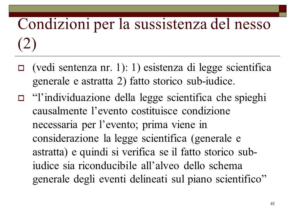 40 Condizioni per la sussistenza del nesso (2) (vedi sentenza nr. 1): 1) esistenza di legge scientifica generale e astratta 2) fatto storico sub-iudic