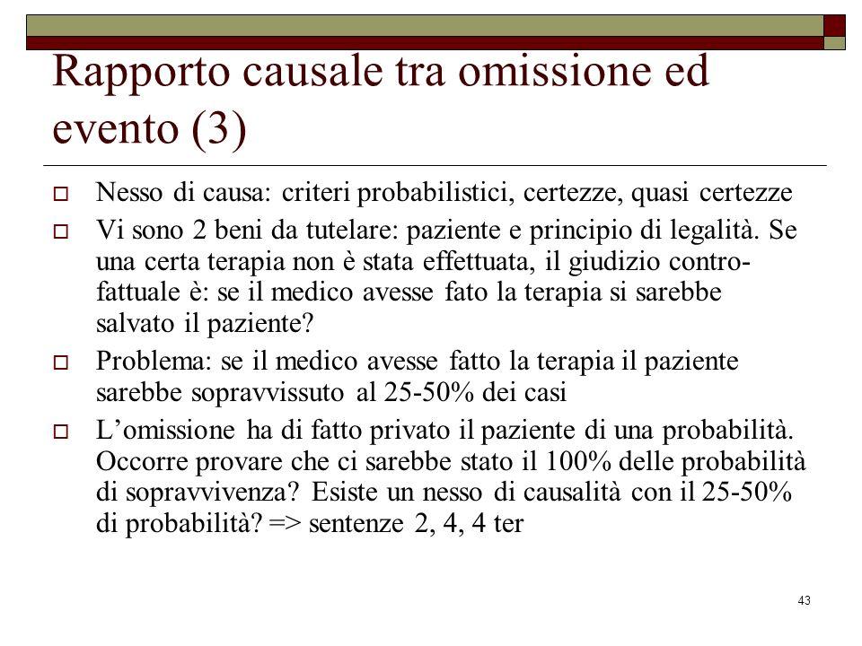 43 Rapporto causale tra omissione ed evento (3) Nesso di causa: criteri probabilistici, certezze, quasi certezze Vi sono 2 beni da tutelare: paziente