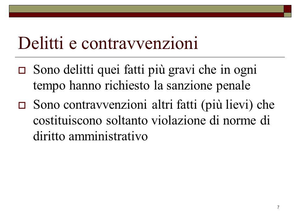 7 Delitti e contravvenzioni Sono delitti quei fatti più gravi che in ogni tempo hanno richiesto la sanzione penale Sono contravvenzioni altri fatti (p