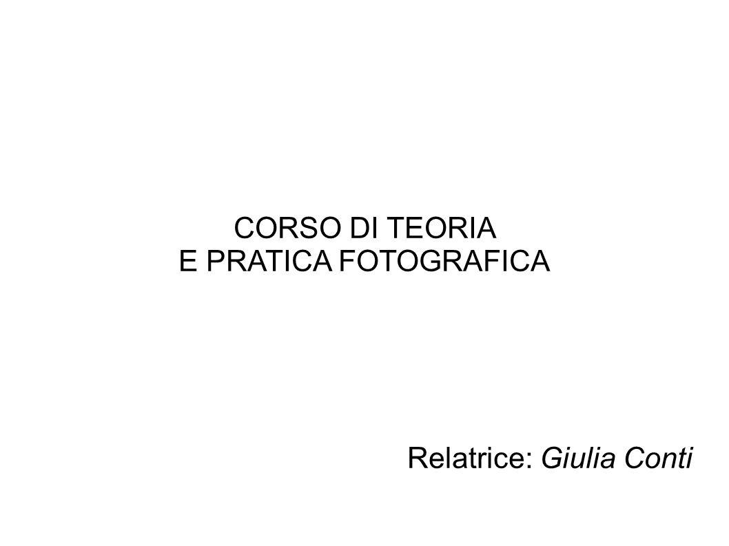 CORSO DI TEORIA E PRATICA FOTOGRAFICA Relatrice: Giulia Conti