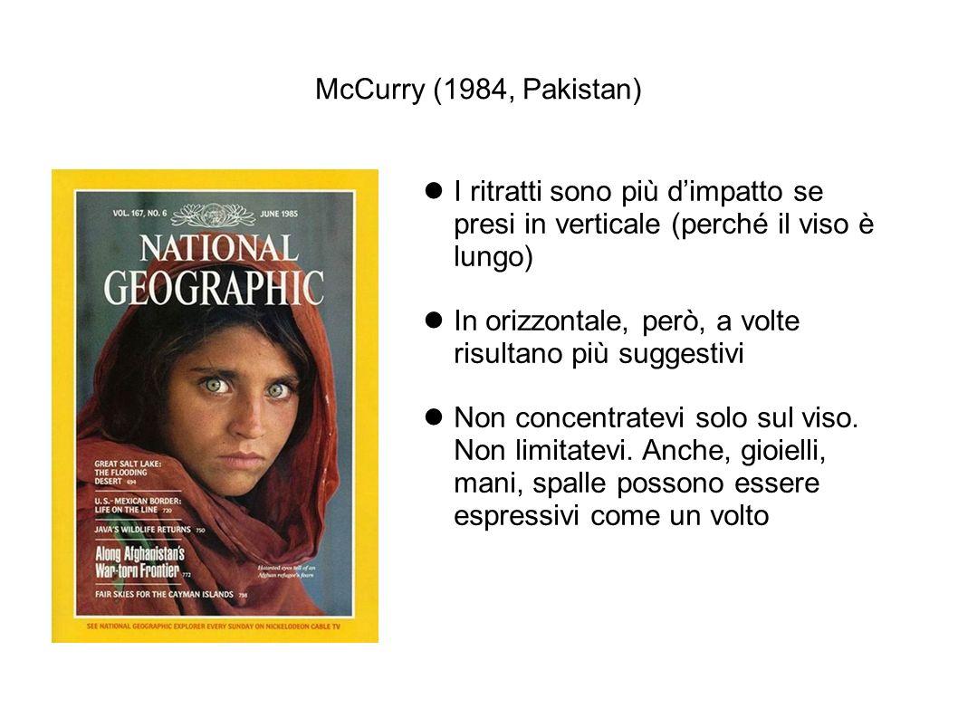 McCurry (1984, Pakistan) I ritratti sono più dimpatto se presi in verticale (perché il viso è lungo) In orizzontale, però, a volte risultano più sugge