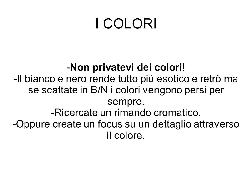 I COLORI -Non privatevi dei colori! -Il bianco e nero rende tutto più esotico e retrò ma se scattate in B/N i colori vengono persi per sempre. -Ricerc