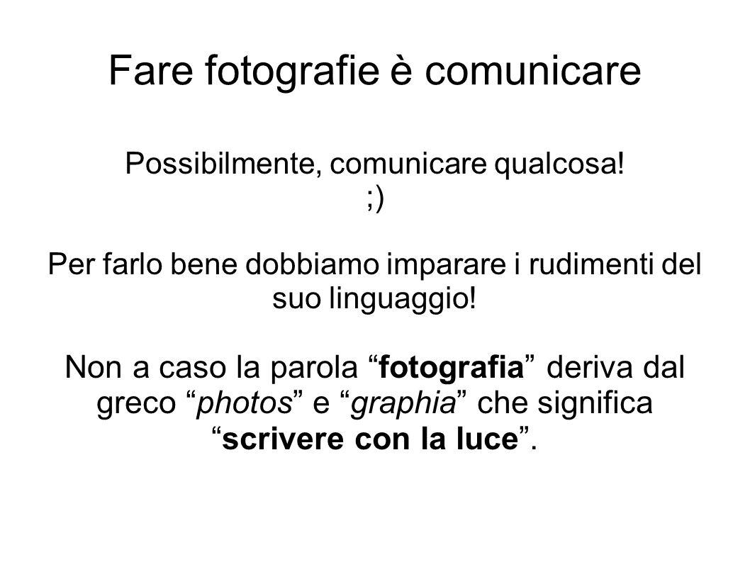 Fare fotografie è comunicare Possibilmente, comunicare qualcosa! ;) Per farlo bene dobbiamo imparare i rudimenti del suo linguaggio! Non a caso la par