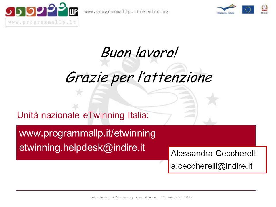 Seminario eTwinning Pontedera, 21 maggio 2012 Unità nazionale eTwinning Italia: www.programmallp.it/etwinning etwinning.helpdesk@indire.it Buon lavoro.
