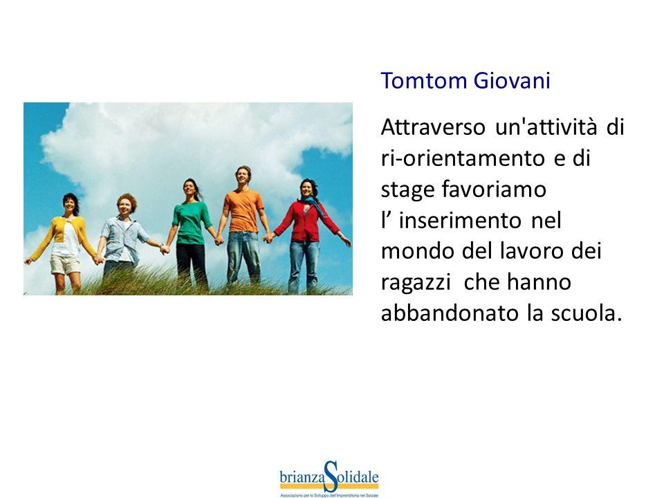 Tomtom Giovani Attraverso un'attività di ri-orientamento e di stage favoriamo l inserimento nel mondo del lavoro dei ragazzi che hanno abbandonato la