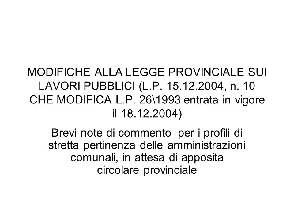 MODIFICHE ALLA LEGGE PROVINCIALE SUI LAVORI PUBBLICI (L.P. 15.12.2004, n. 10 CHE MODIFICA L.P. 26\1993 entrata in vigore il 18.12.2004) Brevi note di
