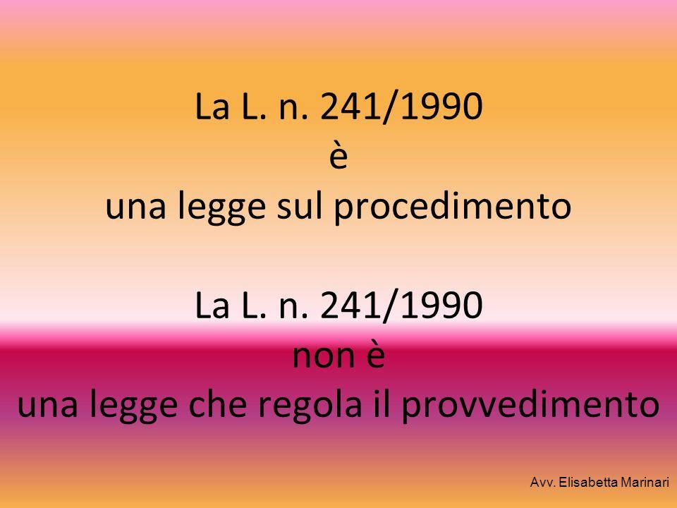 La L. n. 241/1990 è una legge sul procedimento La L. n. 241/1990 non è una legge che regola il provvedimento Avv. Elisabetta Marinari