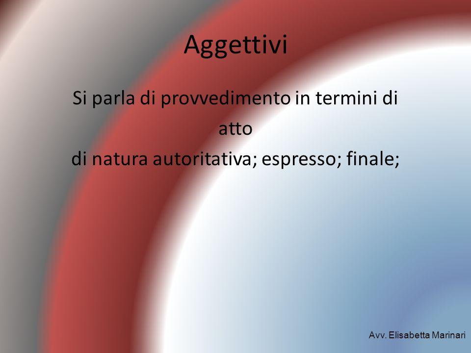 Aggettivi Si parla di provvedimento in termini di atto di natura autoritativa; espresso; finale; Avv. Elisabetta Marinari