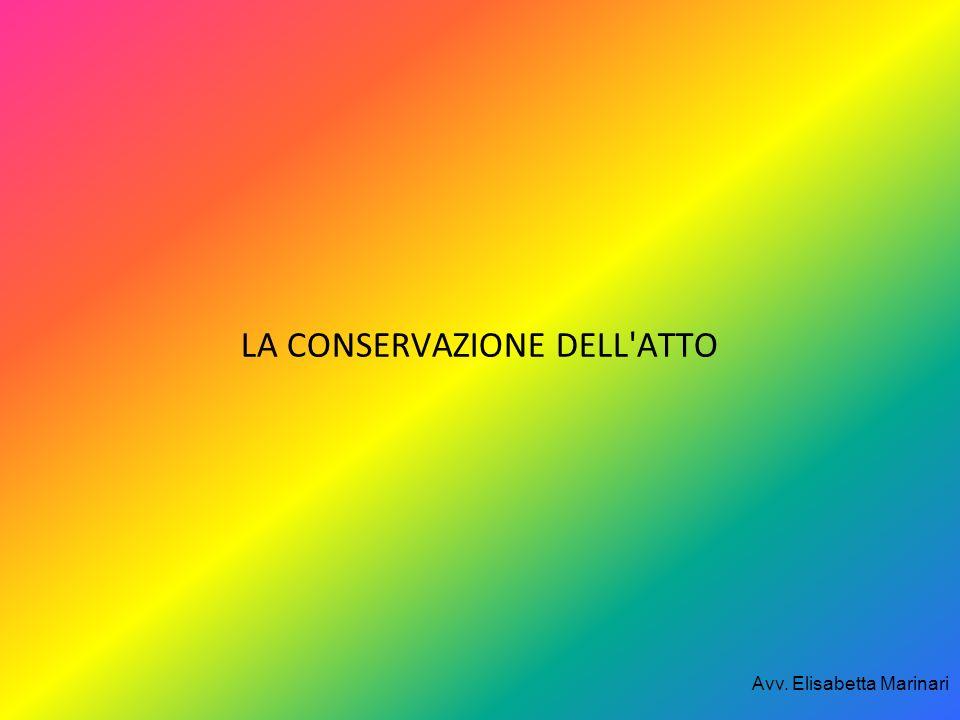 LA CONSERVAZIONE DELL'ATTO Avv. Elisabetta Marinari