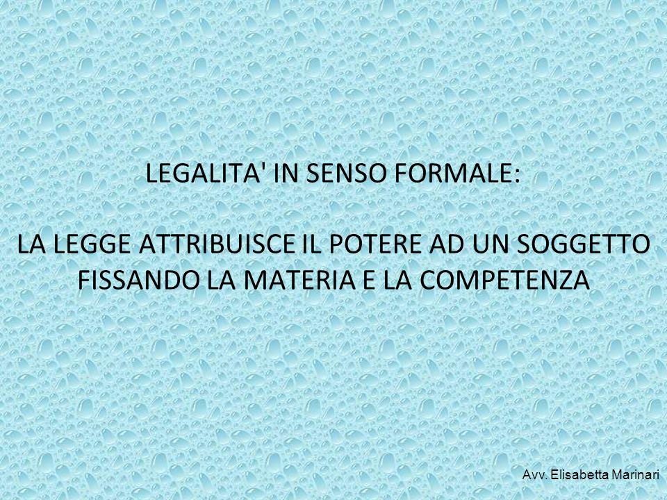 LEGALITA' IN SENSO FORMALE: LA LEGGE ATTRIBUISCE IL POTERE AD UN SOGGETTO FISSANDO LA MATERIA E LA COMPETENZA Avv. Elisabetta Marinari