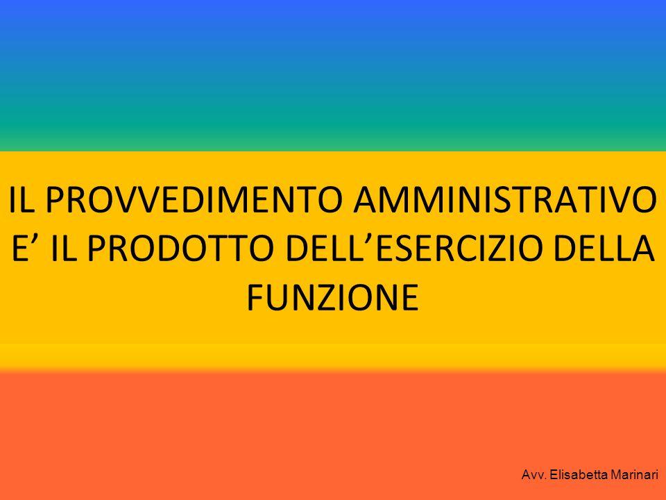 IL PROVVEDIMENTO AMMINISTRATIVO E IL PRODOTTO DELLESERCIZIO DELLA FUNZIONE Avv. Elisabetta Marinari