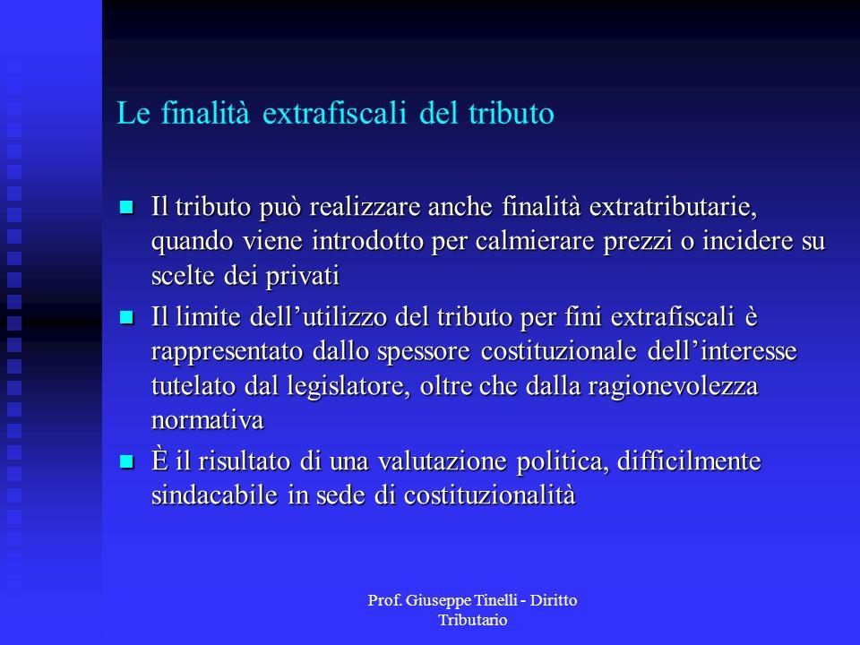 Prof. Giuseppe Tinelli - Diritto Tributario Le finalità extrafiscali del tributo Il tributo può realizzare anche finalità extratributarie, quando vien