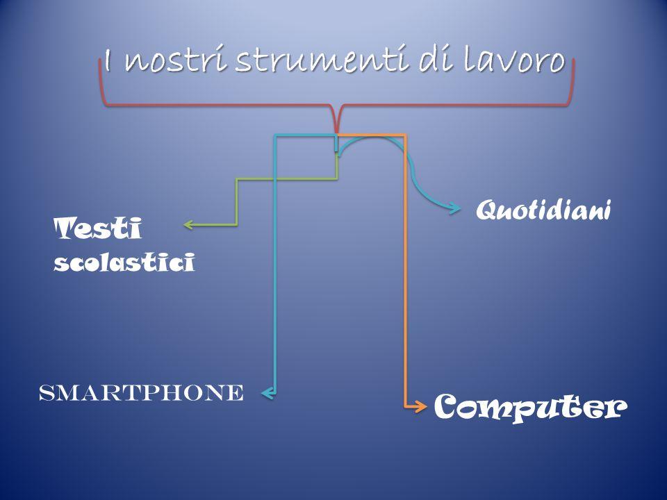 I nostri strumenti di lavoro Testi scolastici Quotidiani Computer Smartphone