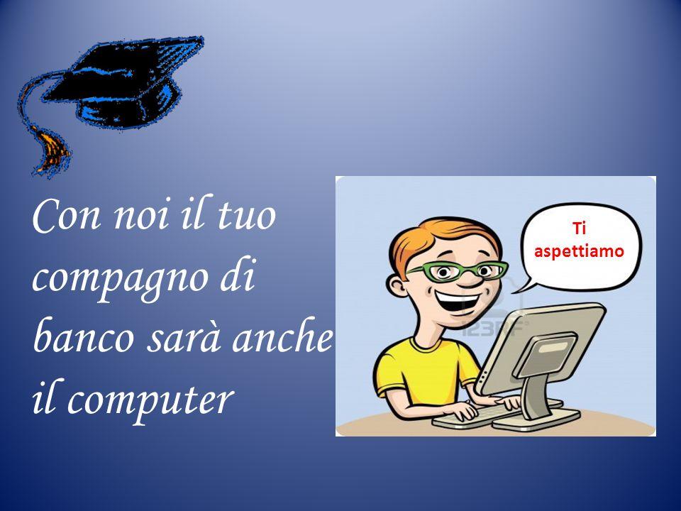 Con noi il tuo compagno di banco sarà anche il computer Ti aspettiamo