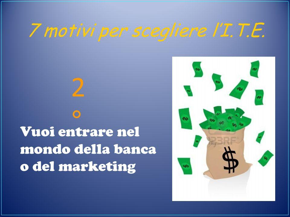 7 motivi per scegliere lI.T.E. Vuoi entrare nel mondo della banca o del marketing 2°2°