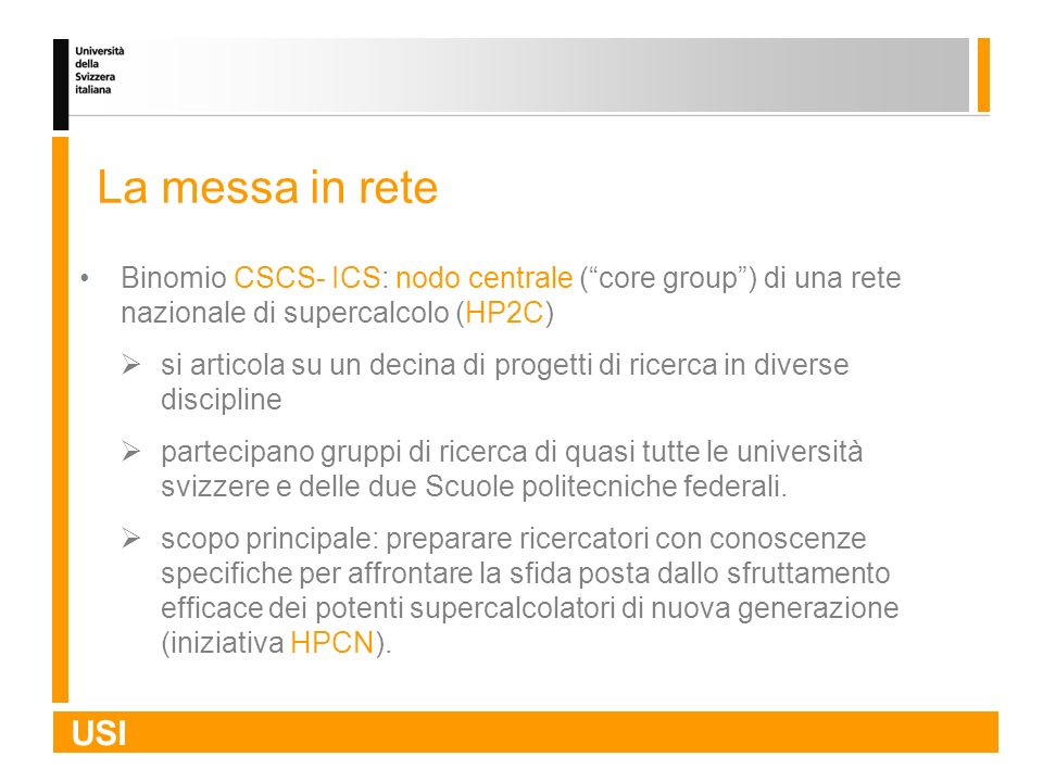 USI La messa in rete Binomio CSCS- ICS: nodo centrale (core group) di una rete nazionale di supercalcolo (HP2C) si articola su un decina di progetti d