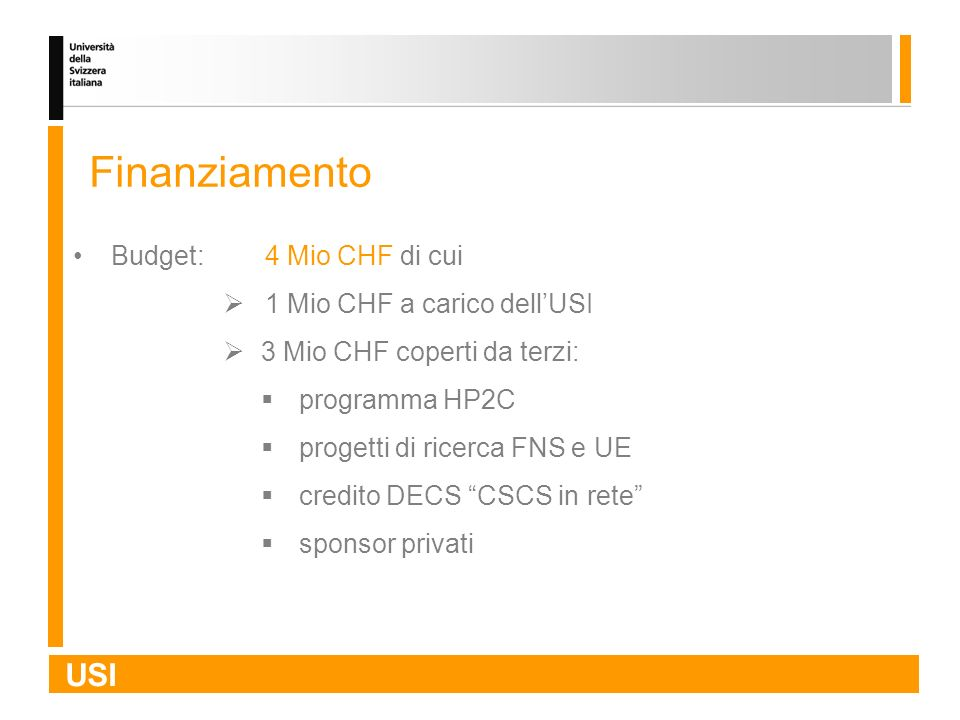 USI Finanziamento Budget:4 Mio CHF di cui 1 Mio CHF a carico dellUSI 3 Mio CHF coperti da terzi: programma HP2C progetti di ricerca FNS e UE credito D