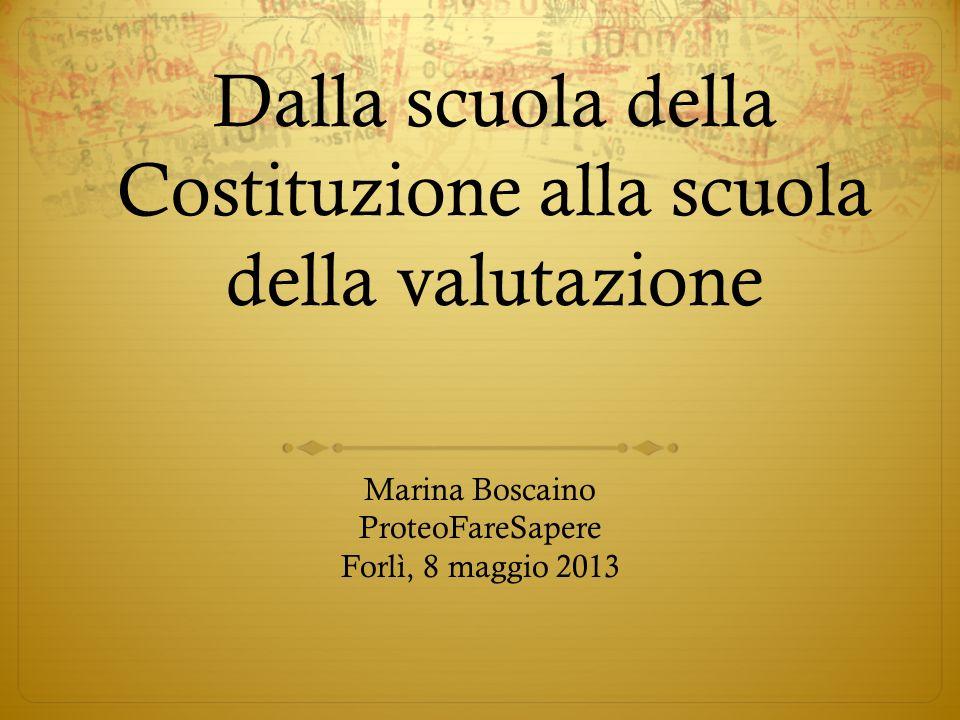 Dalla scuola della Costituzione alla scuola della valutazione Marina Boscaino ProteoFareSapere Forlì, 8 maggio 2013