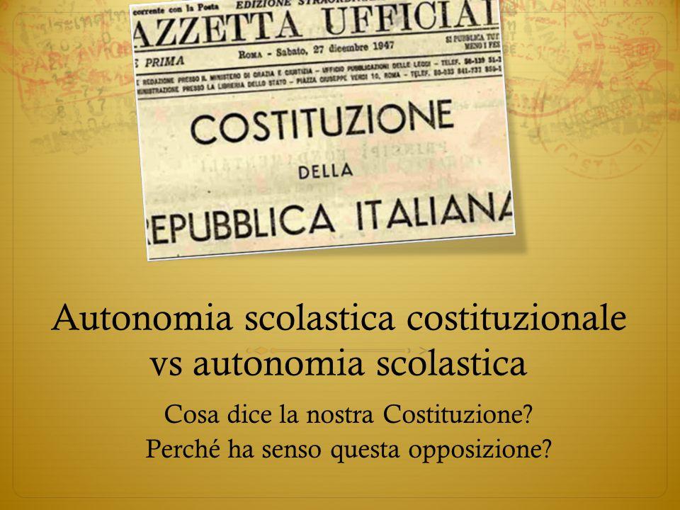 Autonomia scolastica costituzionale vs autonomia scolastica Cosa dice la nostra Costituzione? Perché ha senso questa opposizione?