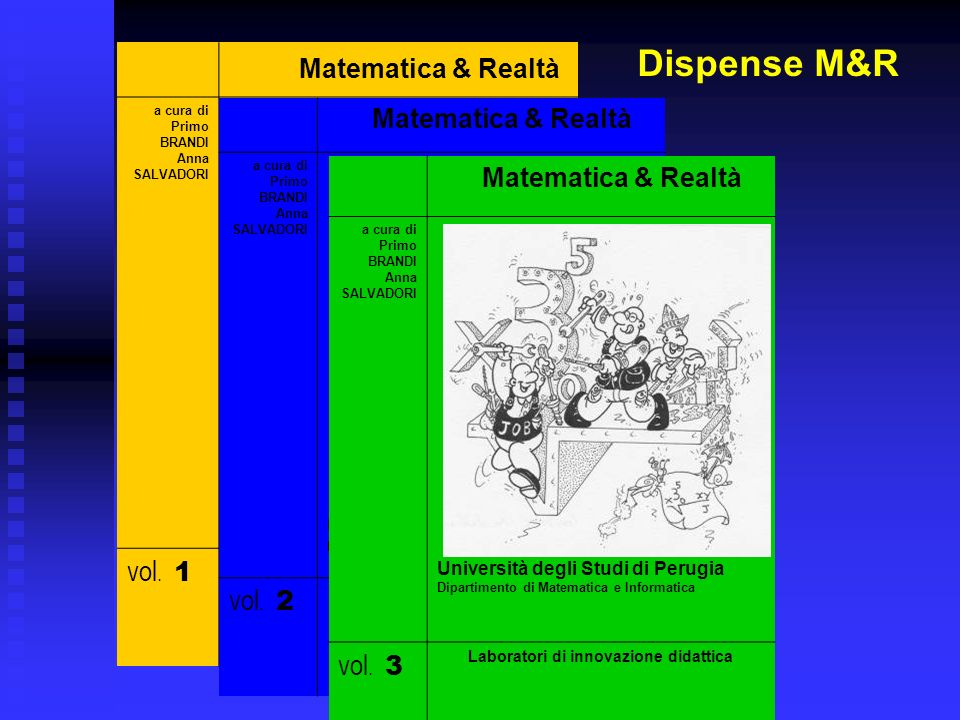 Matematica & Realtà a cura di Primo BRANDI Anna SALVADORI Università degli Studi di Perugia Dipartimento di Matematica e Informatica vol. 1 Laboratori