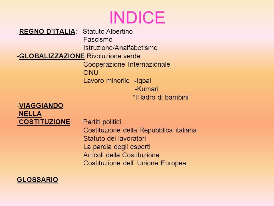 INDICE -REGNO DITALIA: Statuto Albertino Fascismo Istruzione/Analfabetismo -GLOBALIZZAZIONE:Rivoluzione verde Cooperazione Internazionale ONU Lavoro minorile -Iqbal -Kumari Il ladro di bambini -VIAGGIANDO NELLA COSTITUZIONE: Partiti politici Costituzione della Repubblica italiana Statuto dei lavoratori La parola degli esperti Articoli della Costituzione Costituzione dell Unione Europea GLOSSARIO
