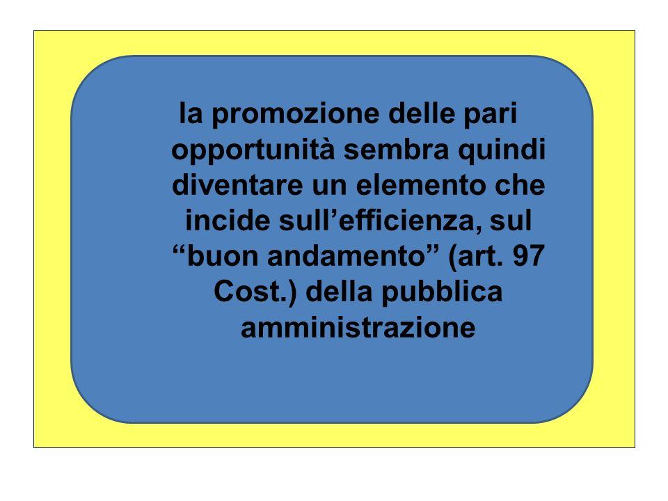 la promozione delle pari opportunità sembra quindi diventare un elemento che incide sullefficienza, sul buon andamento (art. 97 Cost.) della pubblica