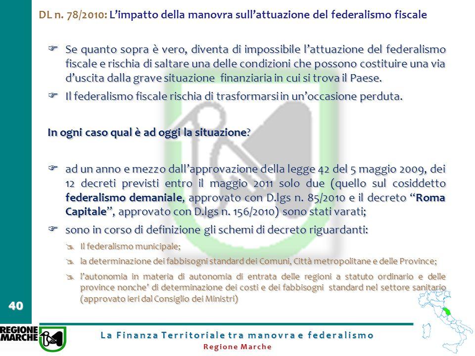 La Finanza Territoriale tra manovra e federalismo Regione Marche 40 DL n. 78/2010: Limpatto della manovra sullattuazione del federalismo fiscale Se qu