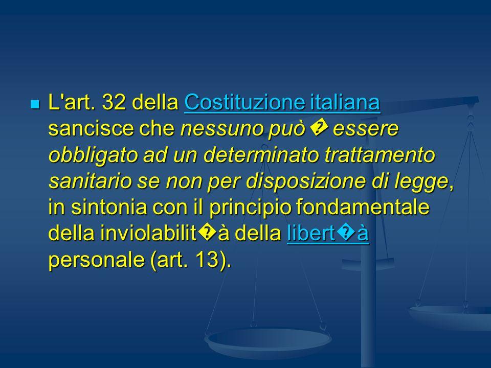L'art. 32 della Costituzione italiana sancisce che nessuno può essere obbligato ad un determinato trattamento sanitario se non per disposizione di leg
