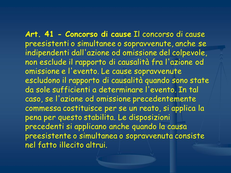 Art. 41 - Concorso di cause Il concorso di cause preesistenti o simultanee o sopravvenute, anche se indipendenti dall'azione od omissione del colpevol