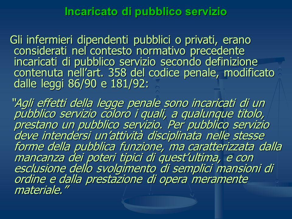 Incaricato di pubblico servizio Gli infermieri dipendenti pubblici o privati, erano considerati nel contesto normativo precedente incaricati di pubbli