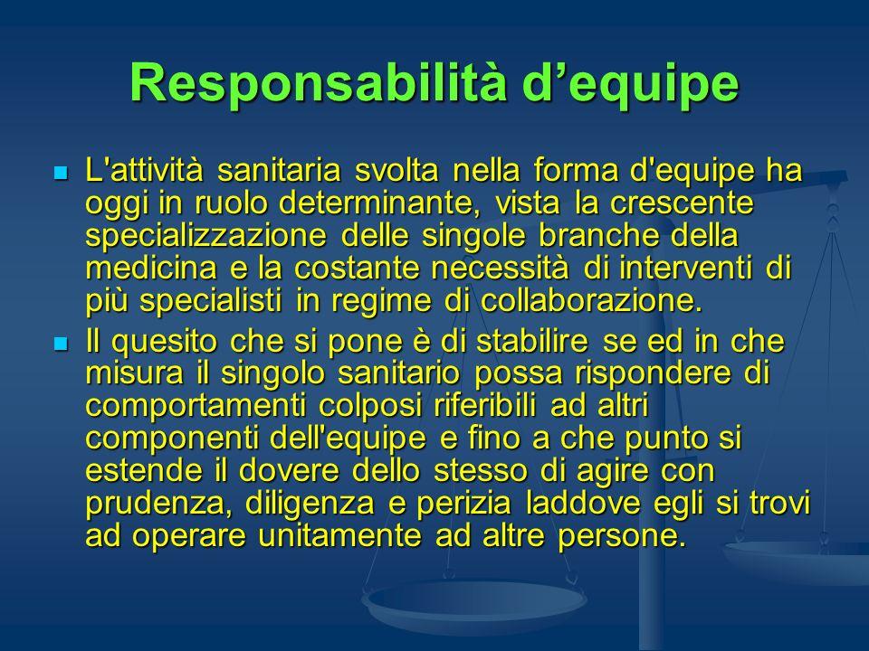 Responsabilità dequipe L'attività sanitaria svolta nella forma d'equipe ha oggi in ruolo determinante, vista la crescente specializzazione delle singo