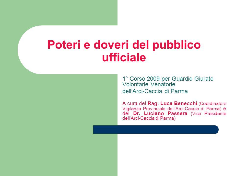 Poteri e doveri del pubblico ufficiale 1° Corso 2009 per Guardie Giurate Volontarie Venatorie dellArci-Caccia di Parma A cura del Rag. Luca Benecchi (