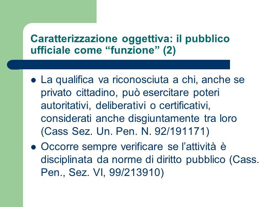 Caratterizzazione oggettiva: il pubblico ufficiale come funzione (2) La qualifica va riconosciuta a chi, anche se privato cittadino, può esercitare po