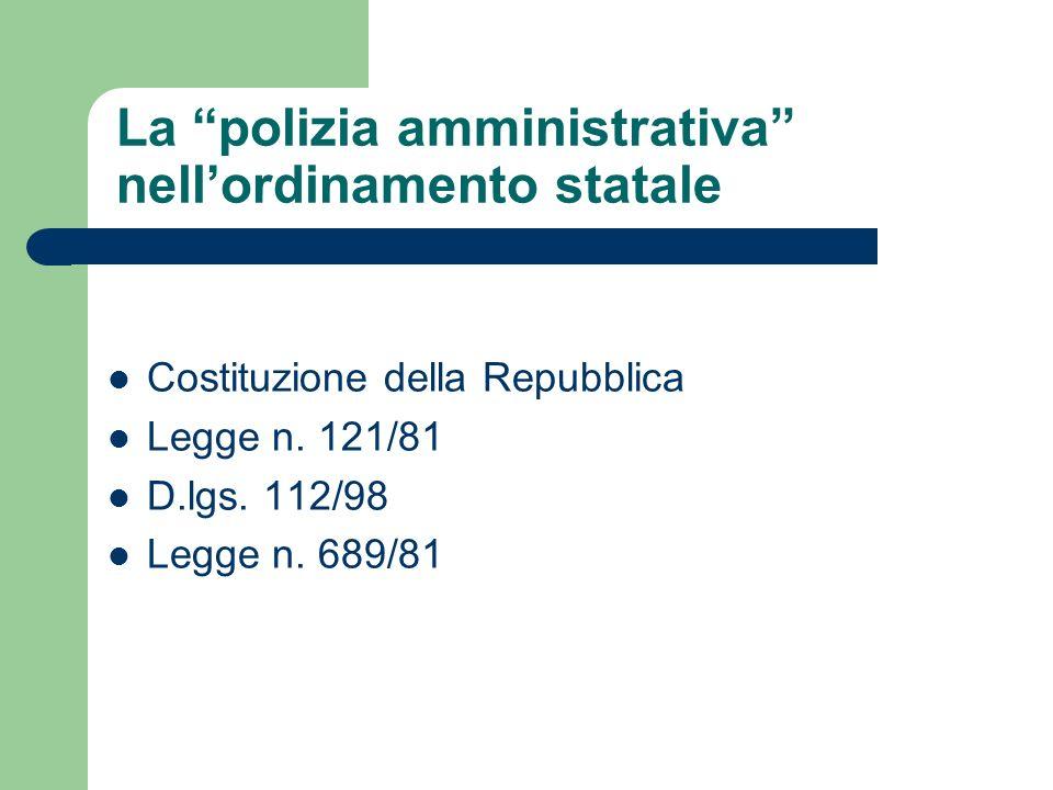 La polizia amministrativa nellordinamento statale Costituzione della Repubblica Legge n. 121/81 D.lgs. 112/98 Legge n. 689/81