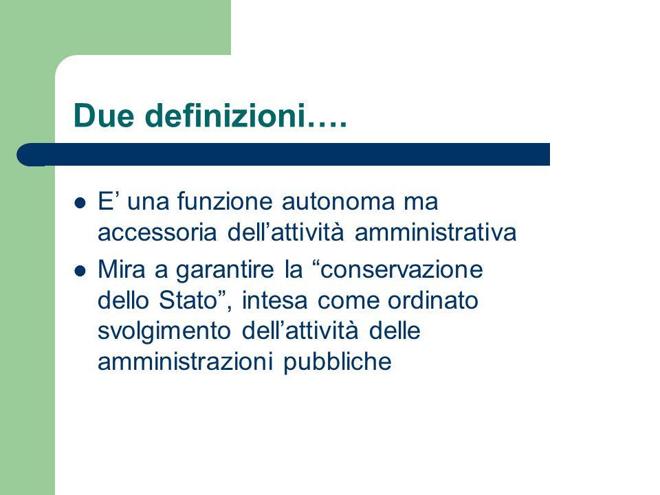 Due definizioni…. E una funzione autonoma ma accessoria dellattività amministrativa Mira a garantire la conservazione dello Stato, intesa come ordinat