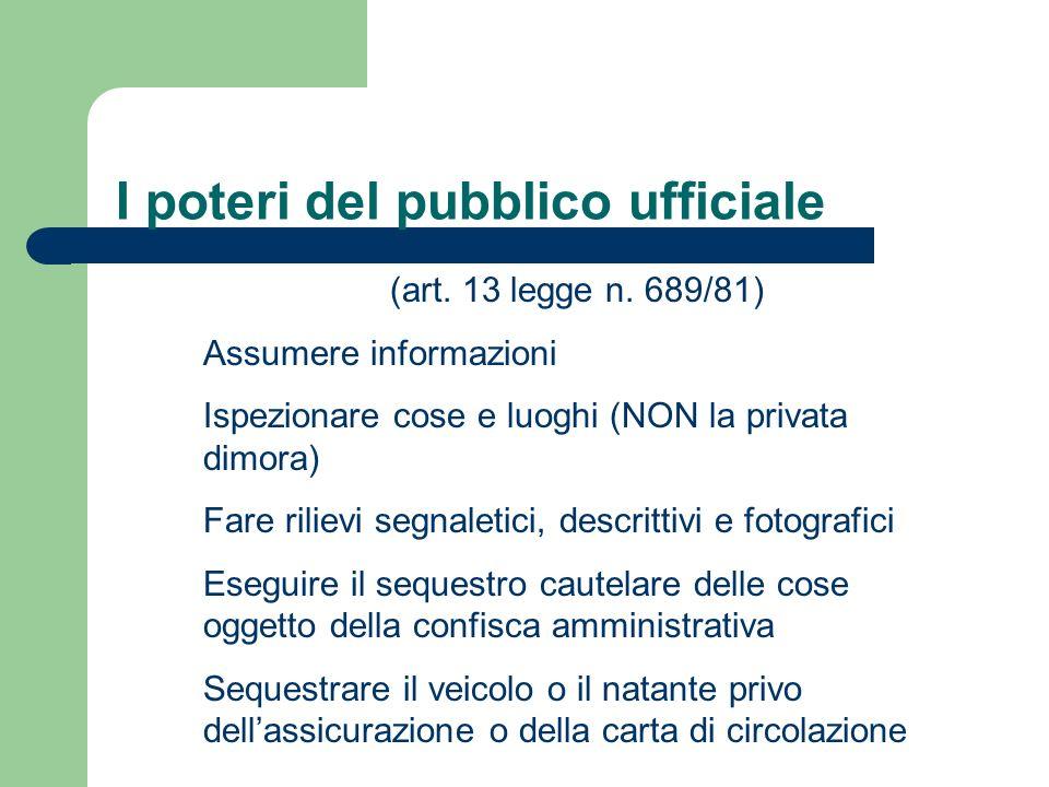 I poteri del pubblico ufficiale (art. 13 legge n. 689/81) Assumere informazioni Ispezionare cose e luoghi (NON la privata dimora) Fare rilievi segnale