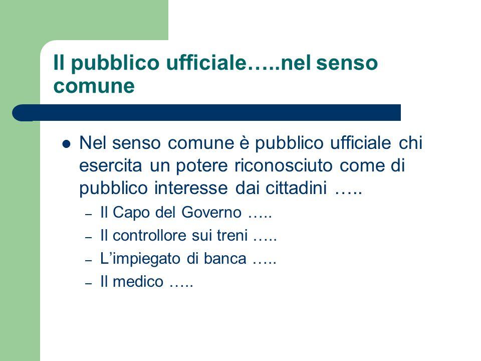 Il pubblico ufficiale…..nel senso comune Nel senso comune è pubblico ufficiale chi esercita un potere riconosciuto come di pubblico interesse dai citt