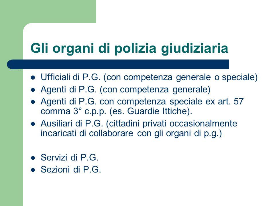 Gli organi di polizia giudiziaria Ufficiali di P.G. (con competenza generale o speciale) Agenti di P.G. (con competenza generale) Agenti di P.G. con c