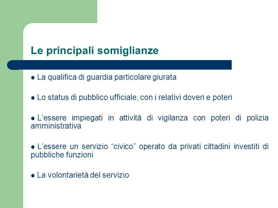 Le principali somiglianze La qualifica di guardia particolare giurata Lo status di pubblico ufficiale, con i relativi doveri e poteri Lessere impiegat