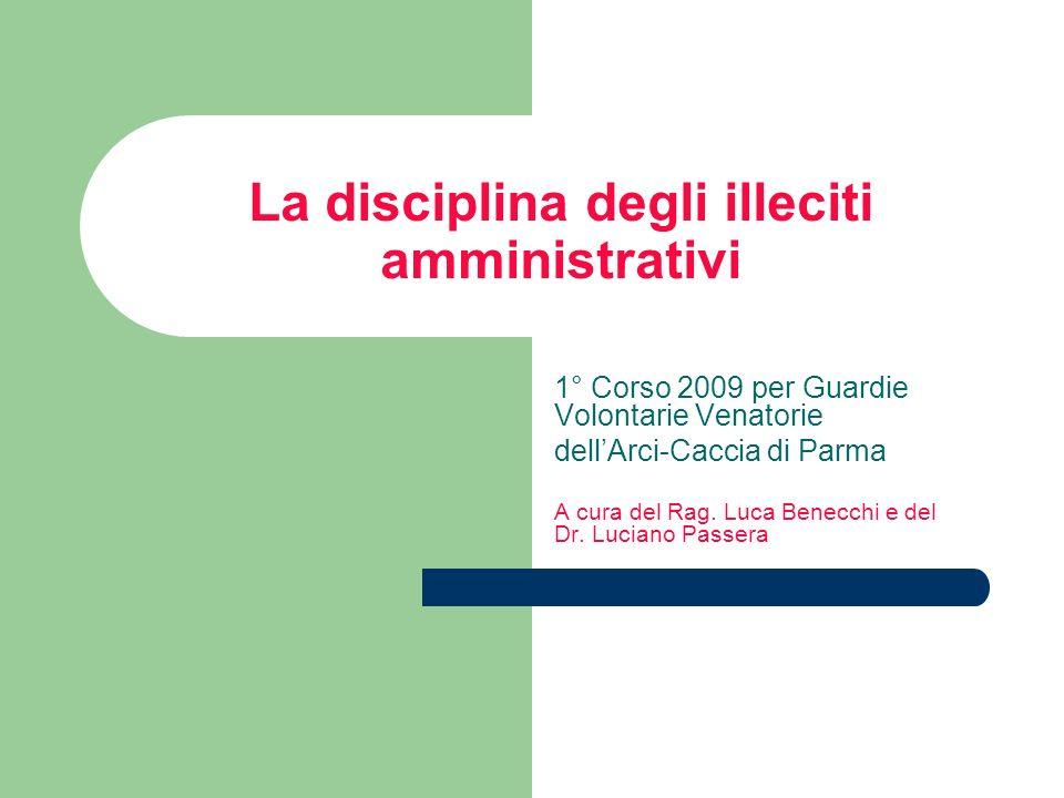 La disciplina degli illeciti amministrativi 1° Corso 2009 per Guardie Volontarie Venatorie dellArci-Caccia di Parma A cura del Rag. Luca Benecchi e de