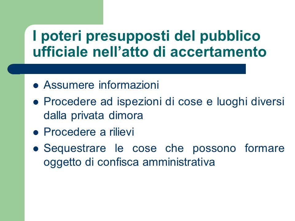 I poteri presupposti del pubblico ufficiale nellatto di accertamento Assumere informazioni Procedere ad ispezioni di cose e luoghi diversi dalla priva